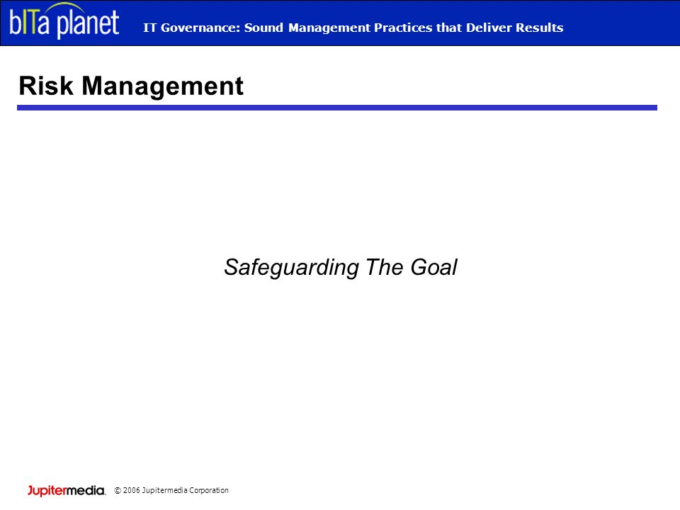 © 2006 Jupitermedia Corporation IT Governance: Sound Management Practices that Deliver Results Risk Management Safeguarding The Goal