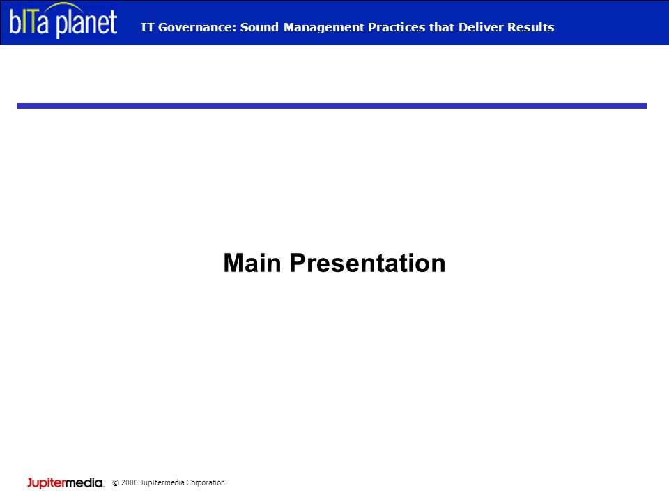 © 2006 Jupitermedia Corporation IT Governance: Sound Management Practices that Deliver Results Main Presentation