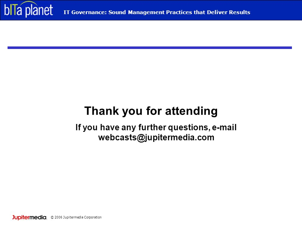 © 2006 Jupitermedia Corporation IT Governance: Sound Management Practices that Deliver Results Thank you for attending If you have any further questions,