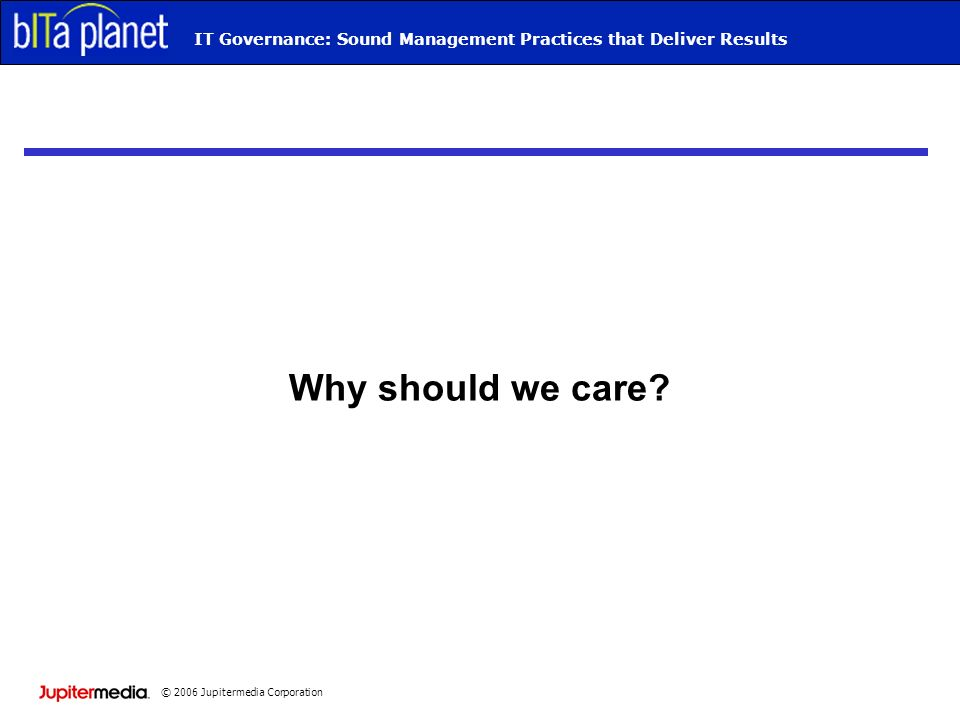 © 2006 Jupitermedia Corporation Webcast TitleIT Governance: Sound Management Practices that Deliver Results Why should we care