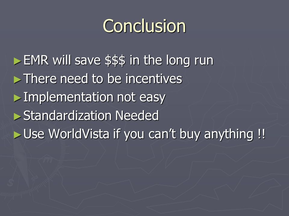 Conclusion EMR will save $$$ in the long run EMR will save $$$ in the long run There need to be incentives There need to be incentives Implementation not easy Implementation not easy Standardization Needed Standardization Needed Use WorldVista if you cant buy anything !.