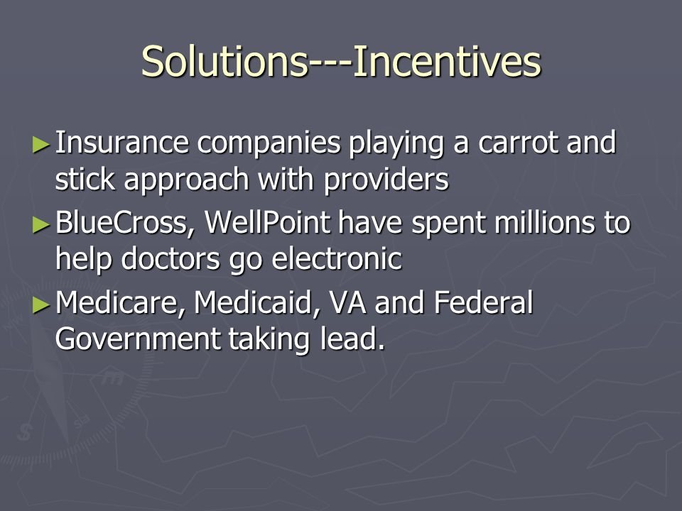 Solutions---Incentives Insurance companies playing a carrot and stick approach with providers Insurance companies playing a carrot and stick approach with providers BlueCross, WellPoint have spent millions to help doctors go electronic BlueCross, WellPoint have spent millions to help doctors go electronic Medicare, Medicaid, VA and Federal Government taking lead.