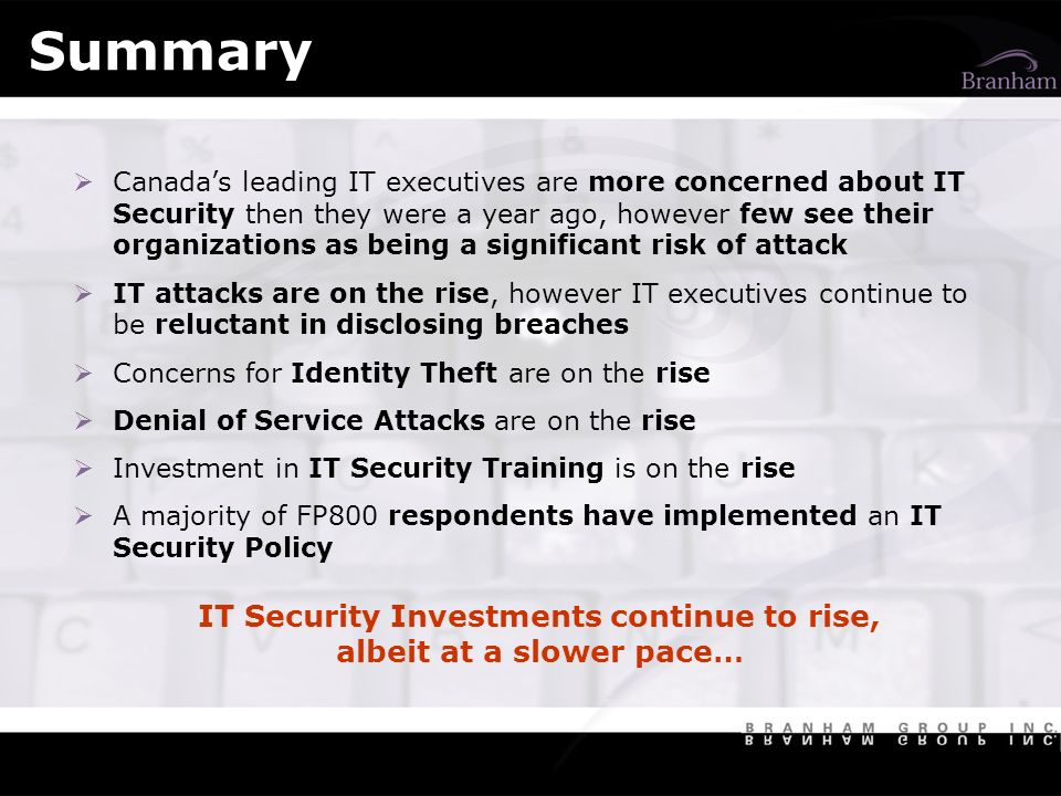 Summary Canadas leading IT executives are more concerned about IT Security then they were a year ago, however few see their organizations as being a significant risk of attack IT attacks are on the rise, however IT executives continue to be reluctant in disclosing breaches Concerns for Identity Theft are on the rise Denial of Service Attacks are on the rise Investment in IT Security Training is on the rise A majority of FP800 respondents have implemented an IT Security Policy IT Security Investments continue to rise, albeit at a slower pace…