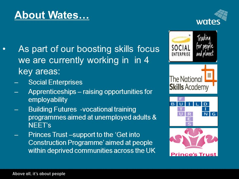 As part of our boosting skills focus we are currently working in in 4 key areas: –Social Enterprises –Apprenticeships – raising opportunities for employability –Building Futures -vocational training programmes aimed at unemployed adults & NEETs –Princes Trust –support to the Get into Construction Programme aimed at people within deprived communities across the UK
