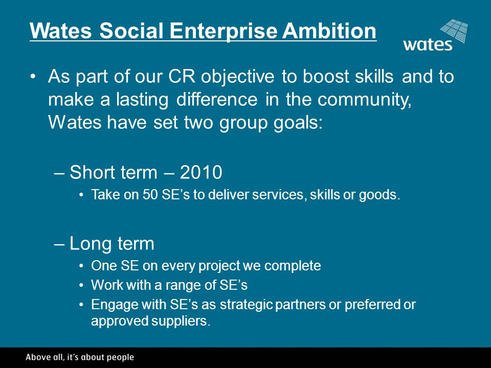 Wates Social Enterprise Ambition As part of our CR objective to boost skills and to make a lasting difference in the community, Wates have set two group goals: –Short term – 2010 Take on 50 SEs to deliver services, skills or goods.