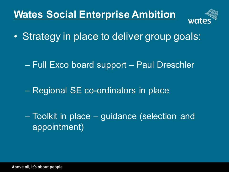 Wates Social Enterprise Ambition Strategy in place to deliver group goals: –Full Exco board support – Paul Dreschler –Regional SE co-ordinators in place –Toolkit in place – guidance (selection and appointment)