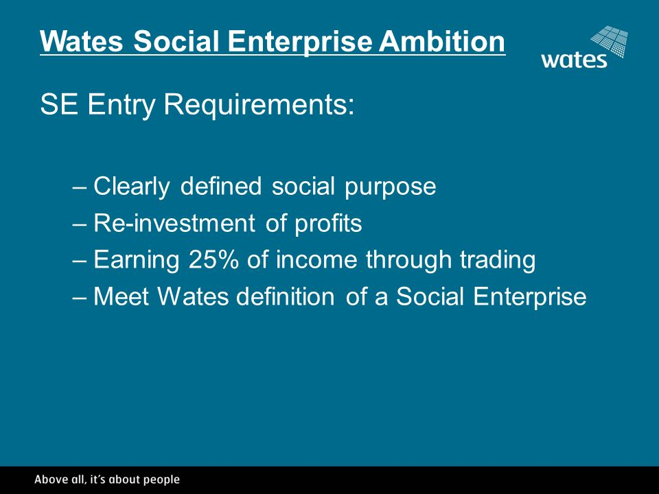Wates Social Enterprise Ambition SE Entry Requirements: –Clearly defined social purpose –Re-investment of profits –Earning 25% of income through trading –Meet Wates definition of a Social Enterprise