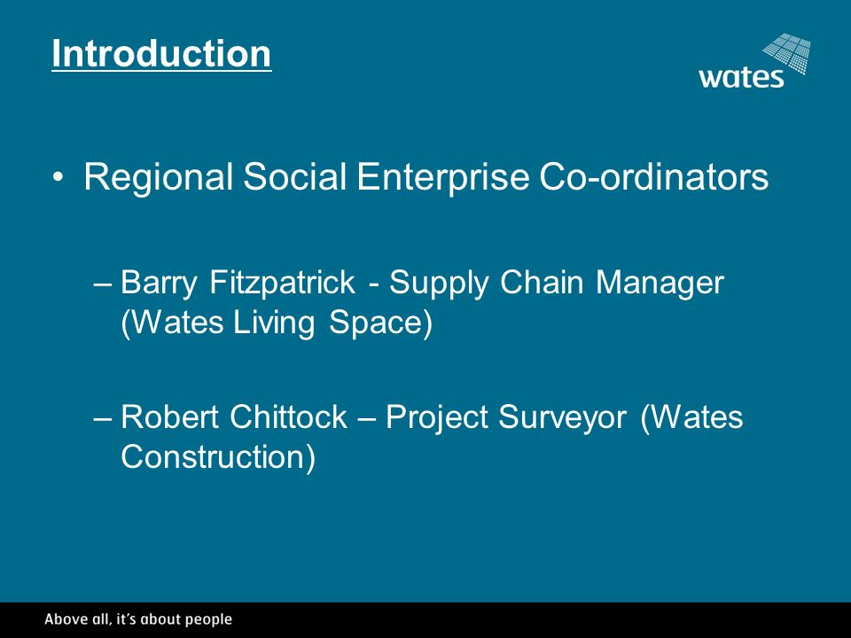 Introduction Regional Social Enterprise Co-ordinators –Barry Fitzpatrick - Supply Chain Manager (Wates Living Space) –Robert Chittock – Project Surveyor (Wates Construction)