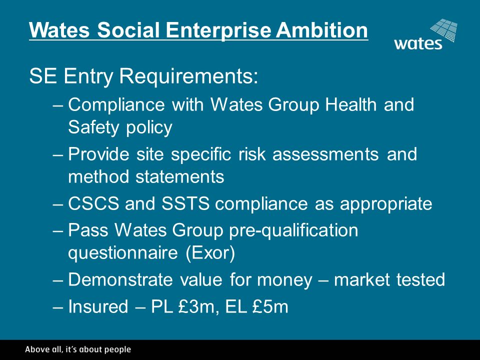 Wates Social Enterprise Ambition SE Entry Requirements: –Compliance with Wates Group Health and Safety policy –Provide site specific risk assessments and method statements –CSCS and SSTS compliance as appropriate –Pass Wates Group pre-qualification questionnaire (Exor) –Demonstrate value for money – market tested –Insured – PL £3m, EL £5m