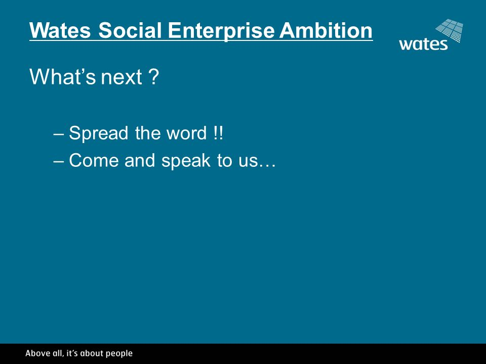 Wates Social Enterprise Ambition Whats next –Spread the word !! –Come and speak to us…