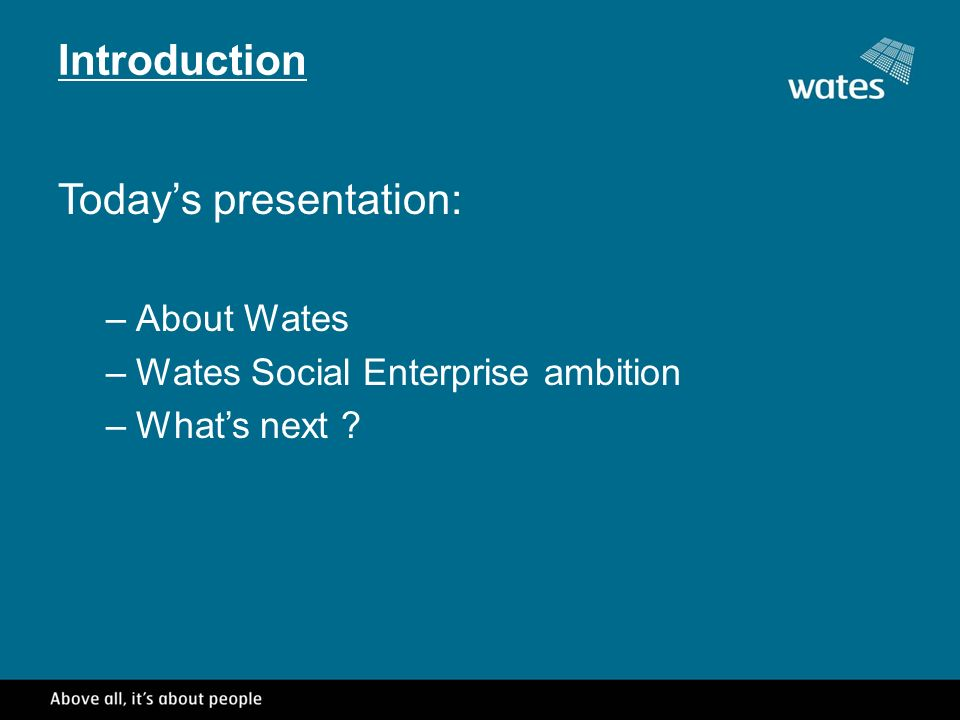 Introduction Todays presentation: –About Wates –Wates Social Enterprise ambition –Whats next
