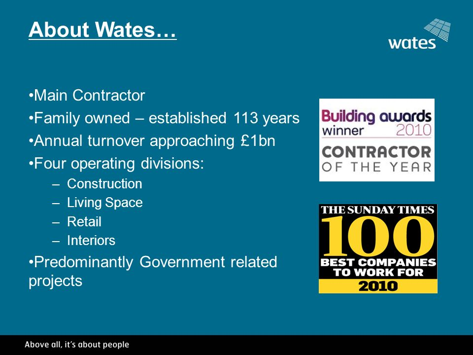 About Wates… Main Contractor Family owned – established 113 years Annual turnover approaching £1bn Four operating divisions: –Construction –Living Space –Retail –Interiors Predominantly Government related projects