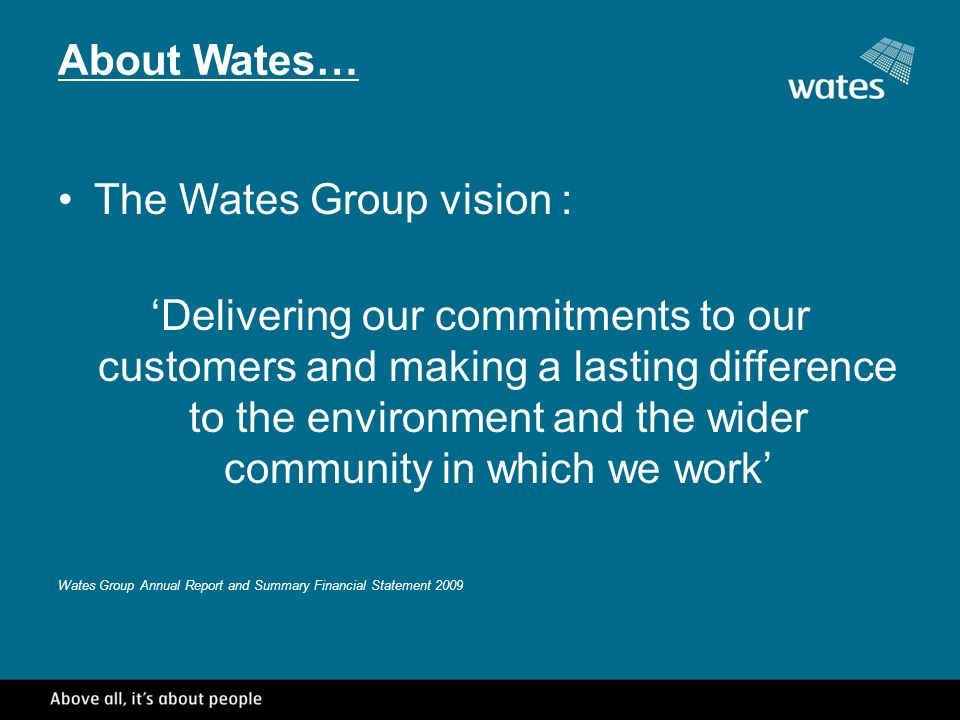About Wates… The Wates Group vision : Delivering our commitments to our customers and making a lasting difference to the environment and the wider community in which we work Wates Group Annual Report and Summary Financial Statement 2009