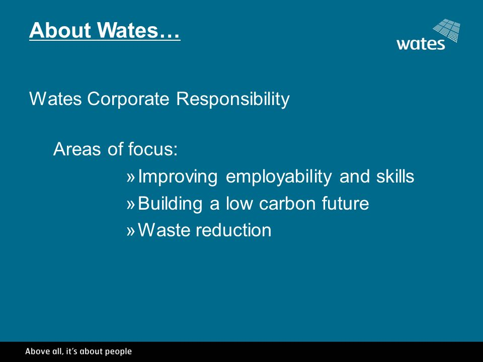 Wates Corporate Responsibility Areas of focus: »Improving employability and skills »Building a low carbon future »Waste reduction About Wates…