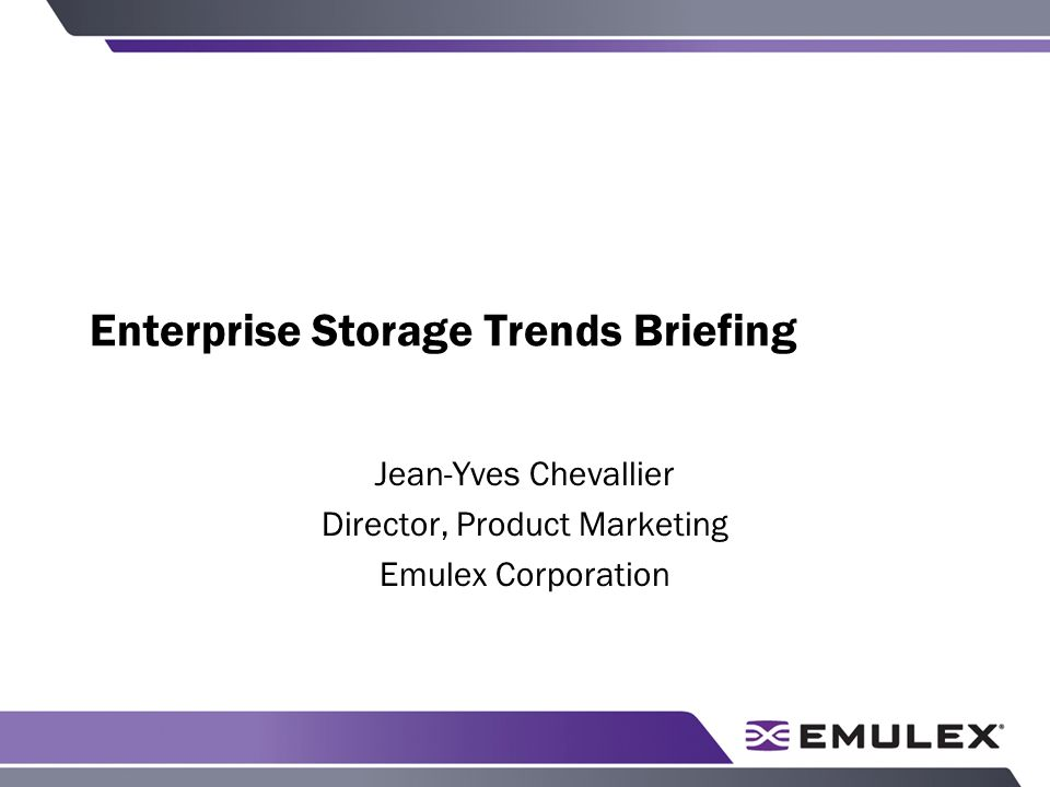 Enterprise Storage Trends Briefing Jean-Yves Chevallier Director, Product Marketing Emulex Corporation