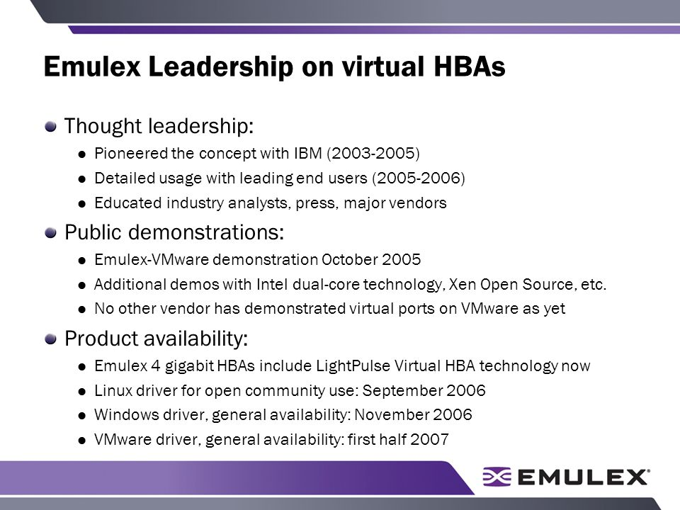 Emulex Leadership on virtual HBAs Thought leadership: Pioneered the concept with IBM ( ) Detailed usage with leading end users ( ) Educated industry analysts, press, major vendors Public demonstrations: Emulex-VMware demonstration October 2005 Additional demos with Intel dual-core technology, Xen Open Source, etc.