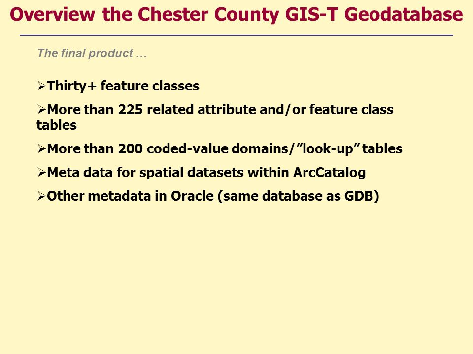 Thirty+ feature classes More than 225 related attribute and/or feature class tables More than 200 coded-value domains/look-up tables Meta data for spatial datasets within ArcCatalog Other metadata in Oracle (same database as GDB) Overview the Chester County GIS-T Geodatabase The final product …