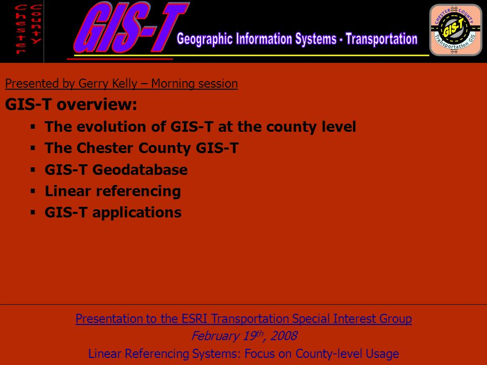 Presented by Gerry Kelly – Morning session GIS-T overview: The evolution of GIS-T at the county level The Chester County GIS-T GIS-T Geodatabase Linear referencing GIS-T applications Presentation to the ESRI Transportation Special Interest Group February 19 th, 2008 Linear Referencing Systems: Focus on County-level Usage