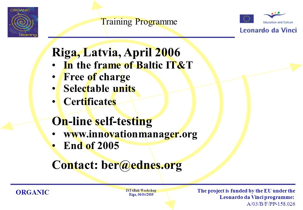 ORGANIC IST4Balt Workshop Riga, 06/04/2005 The project is funded by the EU under the Leonardo da Vinci programme: A/03/B/F/PP Training Programme Riga, Latvia, April 2006 In the frame of Baltic IT&T Free of charge Selectable units Certificates On-line self-testing   End of 2005 Contact: