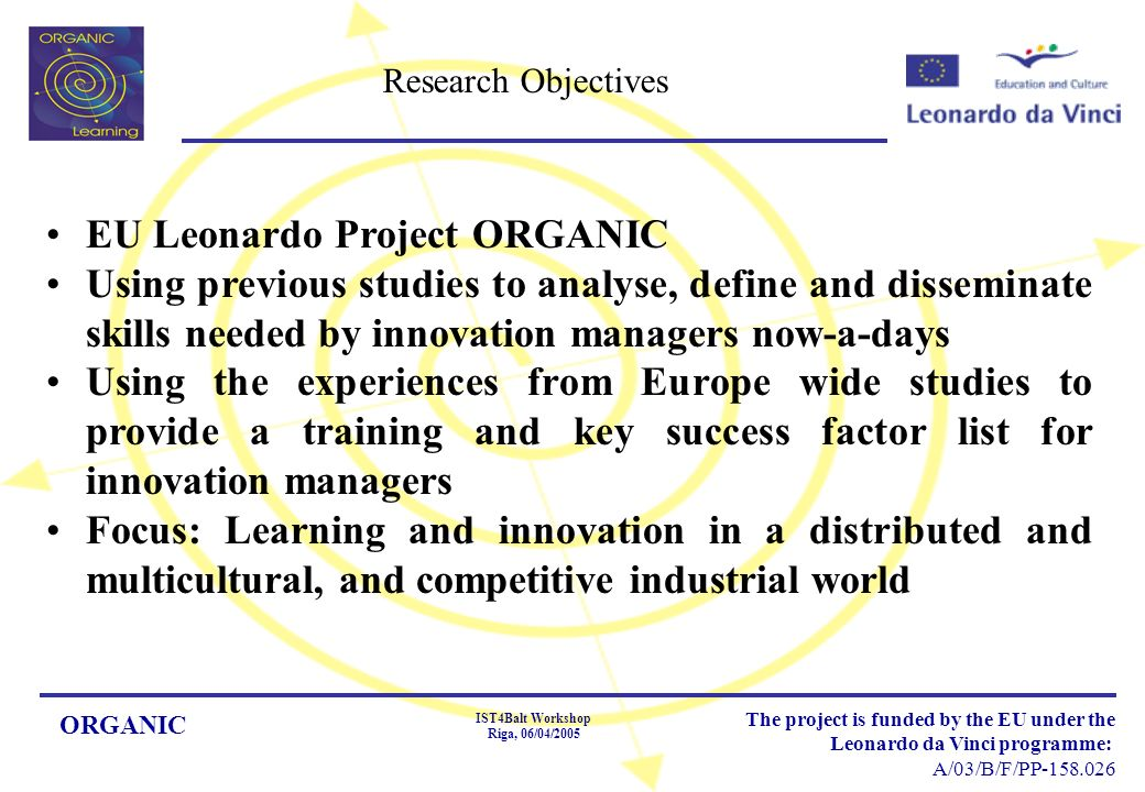 ORGANIC IST4Balt Workshop Riga, 06/04/2005 The project is funded by the EU under the Leonardo da Vinci programme: A/03/B/F/PP Research Objectives EU Leonardo Project ORGANIC Using previous studies to analyse, define and disseminate skills needed by innovation managers now-a-days Using the experiences from Europe wide studies to provide a training and key success factor list for innovation managers Focus: Learning and innovation in a distributed and multicultural, and competitive industrial world