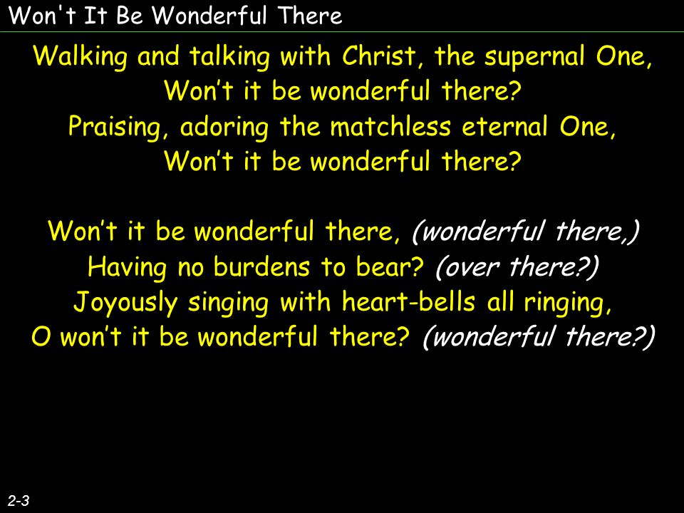 Won t It Be Wonderful There 2-3 Walking and talking with Christ, the supernal One, Wont it be wonderful there.