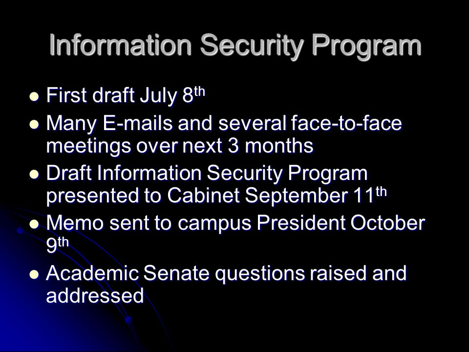 Information Security Program First draft July 8 th First draft July 8 th Many  s and several face-to-face meetings over next 3 months Many  s and several face-to-face meetings over next 3 months Draft Information Security Program presented to Cabinet September 11 th Draft Information Security Program presented to Cabinet September 11 th Memo sent to campus President October 9 th Memo sent to campus President October 9 th Academic Senate questions raised and addressed Academic Senate questions raised and addressed