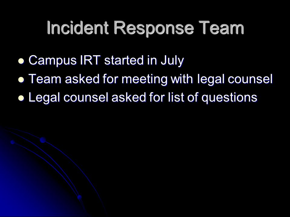 Incident Response Team Campus IRT started in July Campus IRT started in July Team asked for meeting with legal counsel Team asked for meeting with legal counsel Legal counsel asked for list of questions Legal counsel asked for list of questions
