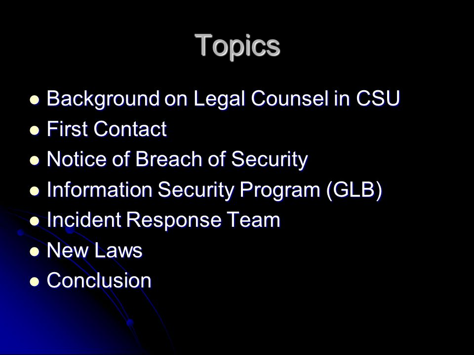Topics Background on Legal Counsel in CSU Background on Legal Counsel in CSU First Contact First Contact Notice of Breach of Security Notice of Breach of Security Information Security Program (GLB) Information Security Program (GLB) Incident Response Team Incident Response Team New Laws New Laws Conclusion Conclusion
