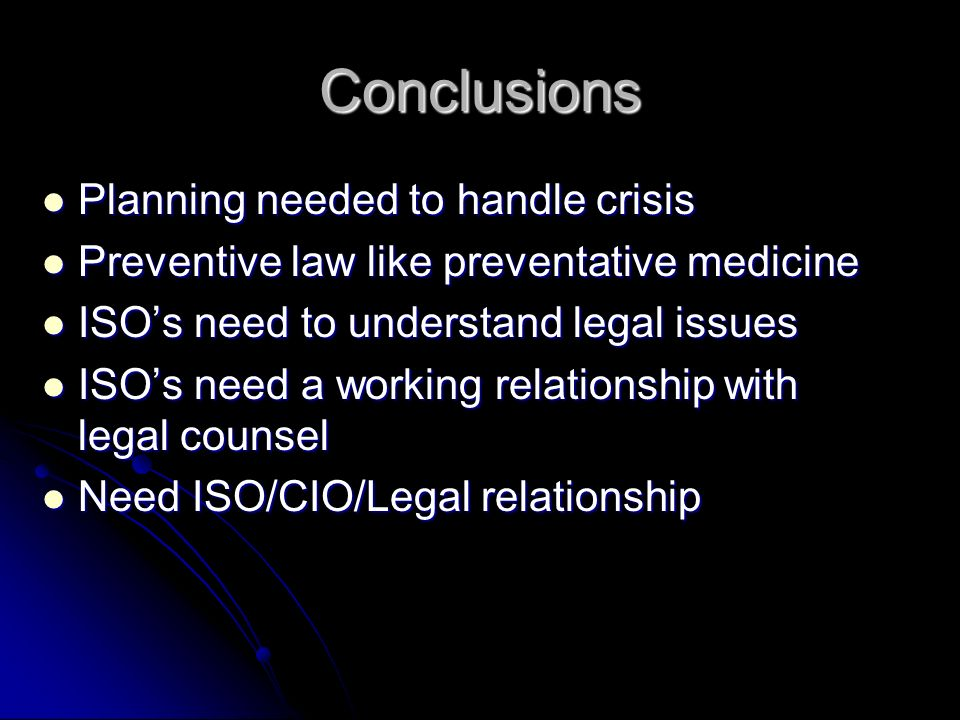 Conclusions Planning needed to handle crisis Planning needed to handle crisis Preventive law like preventative medicine Preventive law like preventative medicine ISOs need to understand legal issues ISOs need to understand legal issues ISOs need a working relationship with legal counsel ISOs need a working relationship with legal counsel Need ISO/CIO/Legal relationship Need ISO/CIO/Legal relationship
