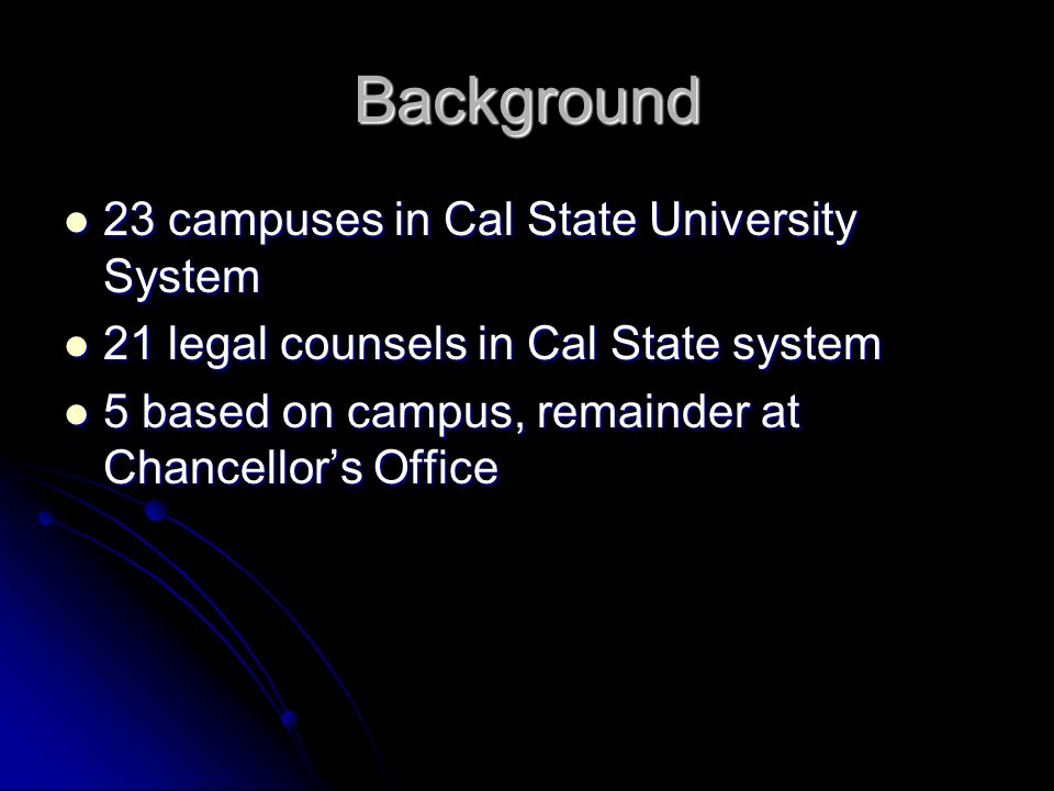 Background 23 campuses in Cal State University System 23 campuses in Cal State University System 21 legal counsels in Cal State system 21 legal counsels in Cal State system 5 based on campus, remainder at Chancellors Office 5 based on campus, remainder at Chancellors Office