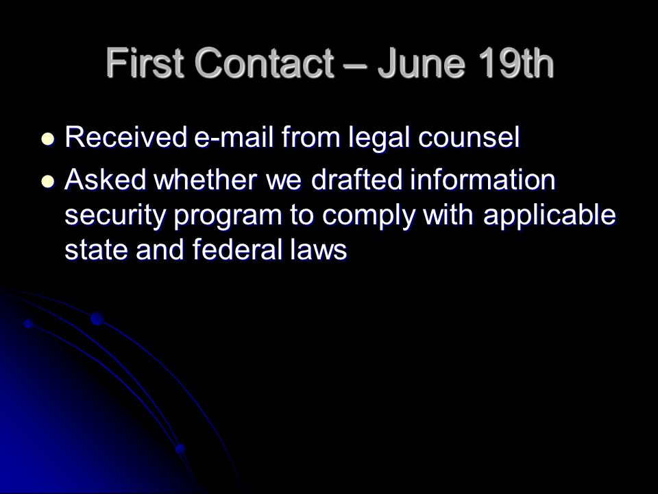 First Contact – June 19th Received  from legal counsel Received  from legal counsel Asked whether we drafted information security program to comply with applicable state and federal laws Asked whether we drafted information security program to comply with applicable state and federal laws