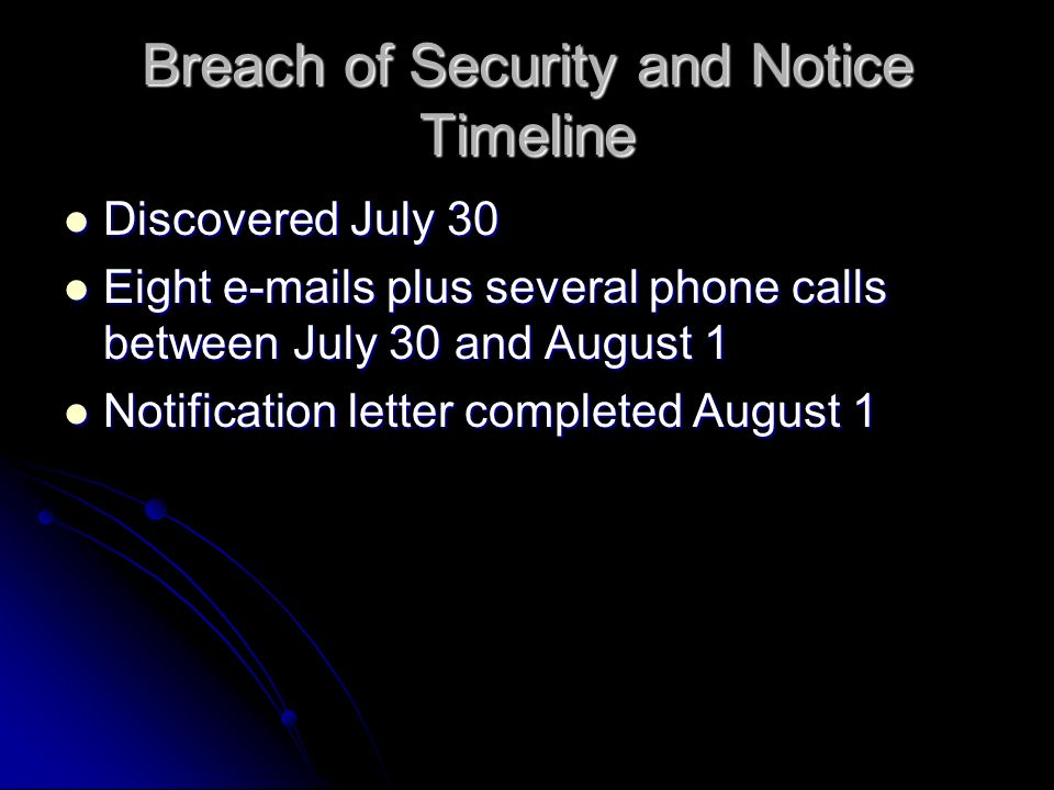 Breach of Security and Notice Timeline Discovered July 30 Discovered July 30 Eight  s plus several phone calls between July 30 and August 1 Eight  s plus several phone calls between July 30 and August 1 Notification letter completed August 1 Notification letter completed August 1