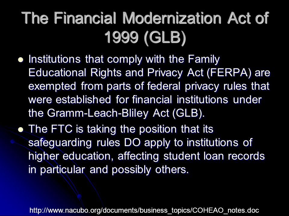 The Financial Modernization Act of 1999 (GLB) Institutions that comply with the Family Educational Rights and Privacy Act (FERPA) are exempted from parts of federal privacy rules that were established for financial institutions under the Gramm-Leach-Bliley Act (GLB).