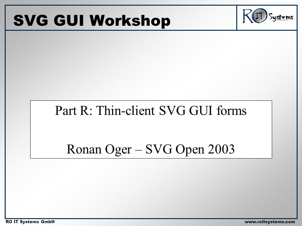 Copyright 2001 RO IT Systems GmbH RO IT Systems GmbHwww.roitsystems.com Part R: Thin-client SVG GUI forms Ronan Oger – SVG Open 2003 SVG GUI Workshop