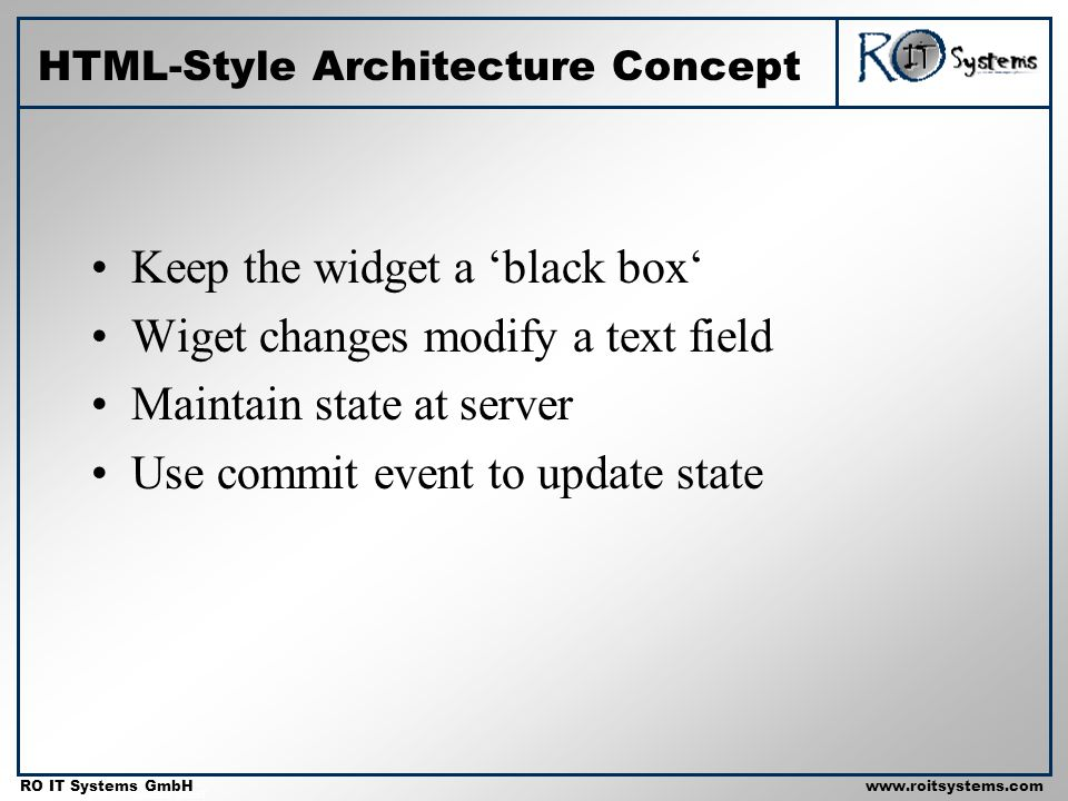 Copyright 2001 RO IT Systems GmbH RO IT Systems GmbHwww.roitsystems.com HTML-Style Architecture Concept Keep the widget a black box Wiget changes modify a text field Maintain state at server Use commit event to update state
