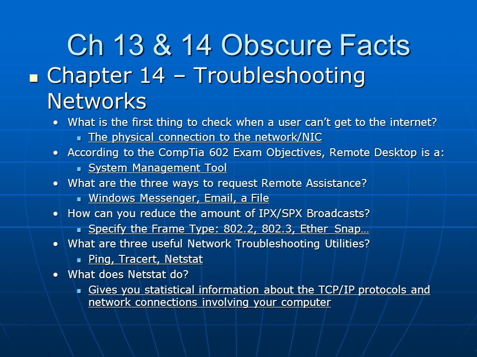 Ch 13 & 14 Obscure Facts Chapter 14 – Troubleshooting Networks Chapter 14 – Troubleshooting Networks What is the first thing to check when a user cant get to the internet What is the first thing to check when a user cant get to the internet.