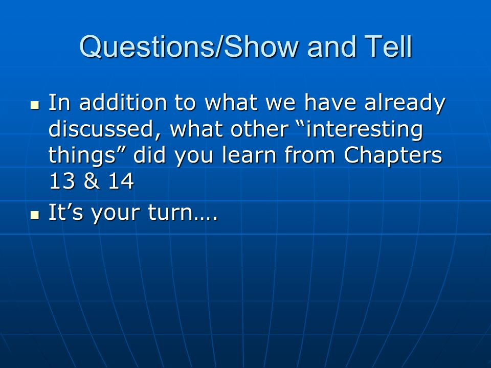 Questions/Show and Tell In addition to what we have already discussed, what other interesting things did you learn from Chapters 13 & 14 In addition to what we have already discussed, what other interesting things did you learn from Chapters 13 & 14 Its your turn….