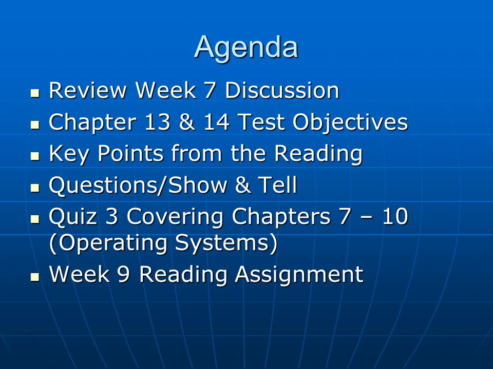 Agenda Review Week 7 Discussion Review Week 7 Discussion Chapter 13 & 14 Test Objectives Chapter 13 & 14 Test Objectives Key Points from the Reading Key Points from the Reading Questions/Show & Tell Questions/Show & Tell Quiz 3 Covering Chapters 7 – 10 (Operating Systems) Quiz 3 Covering Chapters 7 – 10 (Operating Systems) Week 9 Reading Assignment Week 9 Reading Assignment