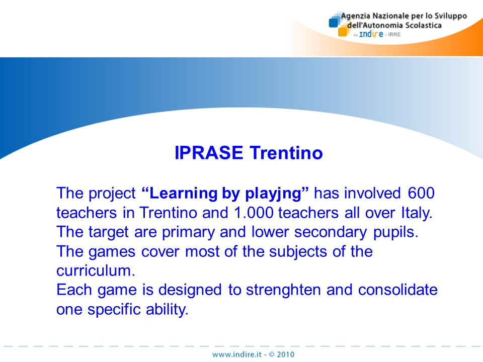 IPRASE Trentino The project Learning by playjng has involved 600 teachers in Trentino and teachers all over Italy.
