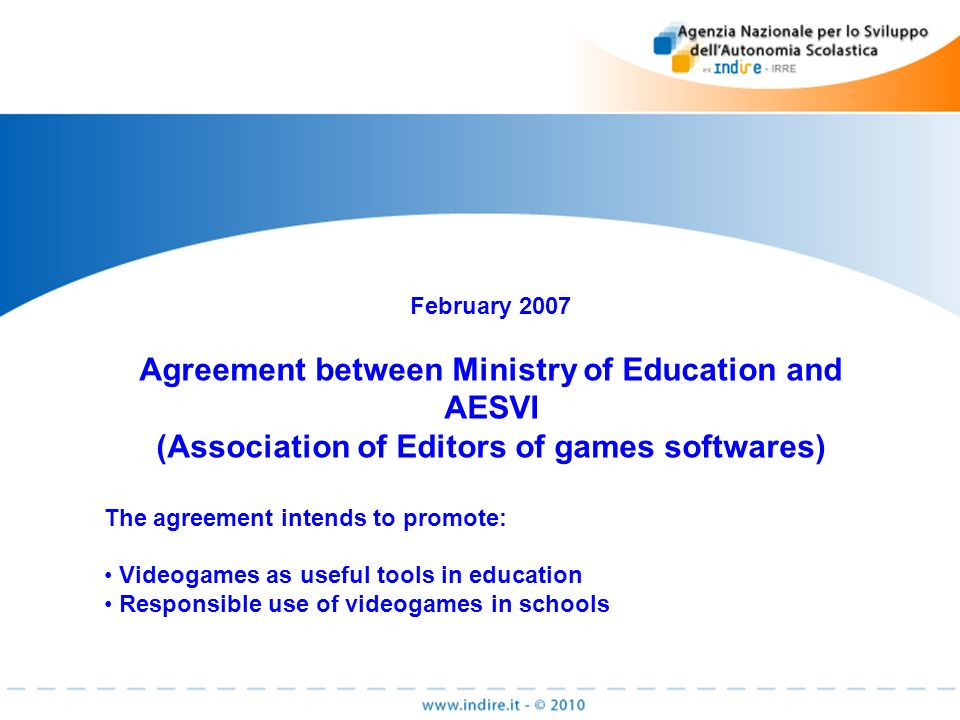 February 2007 Agreement between Ministry of Education and AESVI (Association of Editors of games softwares) The agreement intends to promote: Videogames as useful tools in education Responsible use of videogames in schools