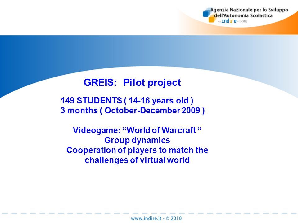 GREIS: Pilot project 149 STUDENTS ( years old ) 3 months ( October-December 2009 ) Videogame: World of Warcraft Group dynamics Cooperation of players to match the challenges of virtual world