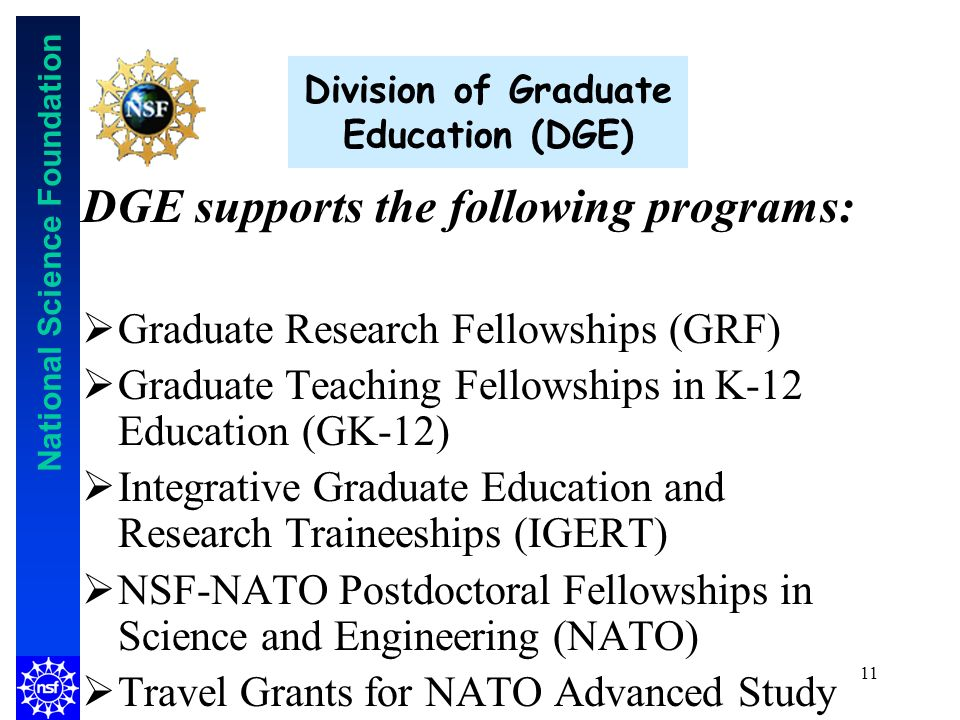 National Science Foundation 11 Division of Graduate Education (DGE) DGE supports the following programs: Graduate Research Fellowships (GRF) Graduate Teaching Fellowships in K-12 Education (GK-12) Integrative Graduate Education and Research Traineeships (IGERT) NSF-NATO Postdoctoral Fellowships in Science and Engineering (NATO) Travel Grants for NATO Advanced Study Institutes (ASI)
