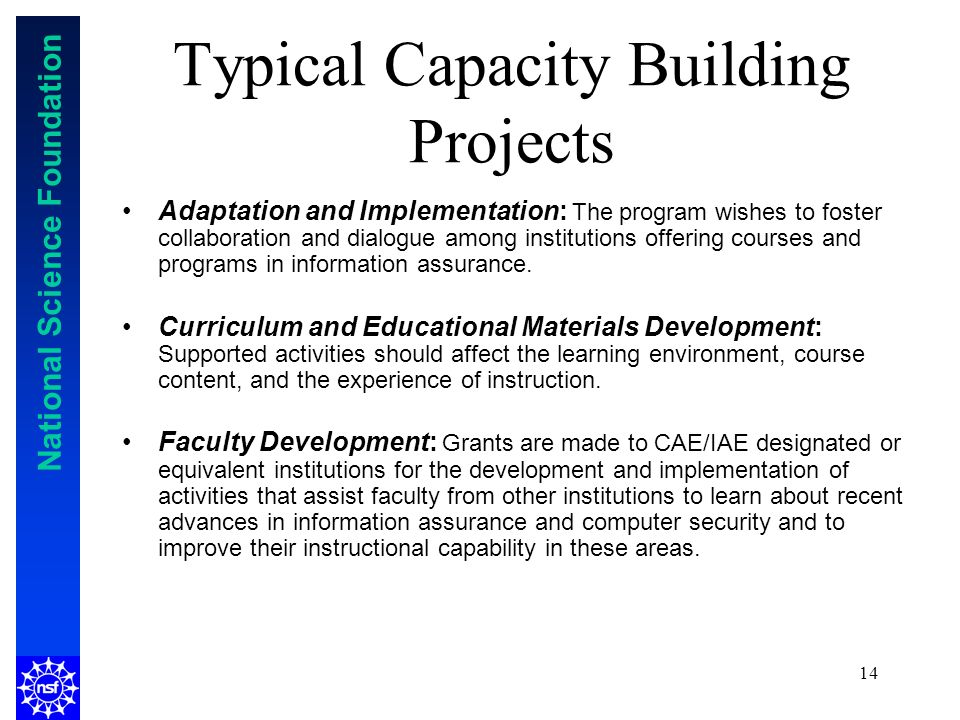 National Science Foundation 14 Typical Capacity Building Projects Adaptation and Implementation: The program wishes to foster collaboration and dialogue among institutions offering courses and programs in information assurance.