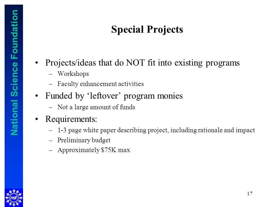 National Science Foundation 17 Special Projects Projects/ideas that do NOT fit into existing programs –Workshops –Faculty enhancement activities Funded by leftover program monies –Not a large amount of funds Requirements: –1-3 page white paper describing project, including rationale and impact –Preliminary budget –Approximately $75K max