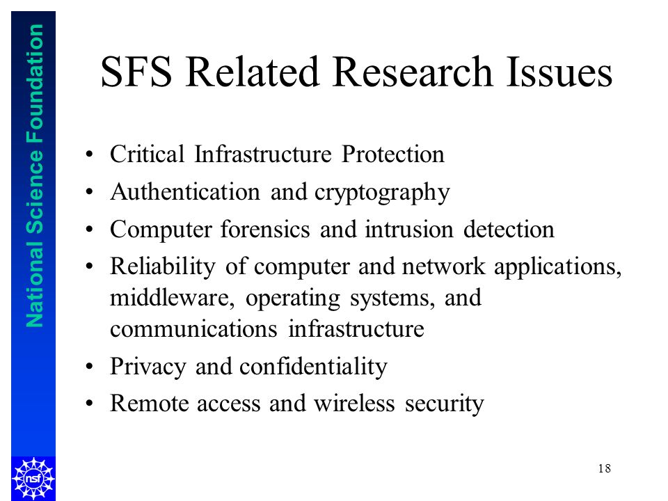 National Science Foundation 18 SFS Related Research Issues Critical Infrastructure Protection Authentication and cryptography Computer forensics and intrusion detection Reliability of computer and network applications, middleware, operating systems, and communications infrastructure Privacy and confidentiality Remote access and wireless security