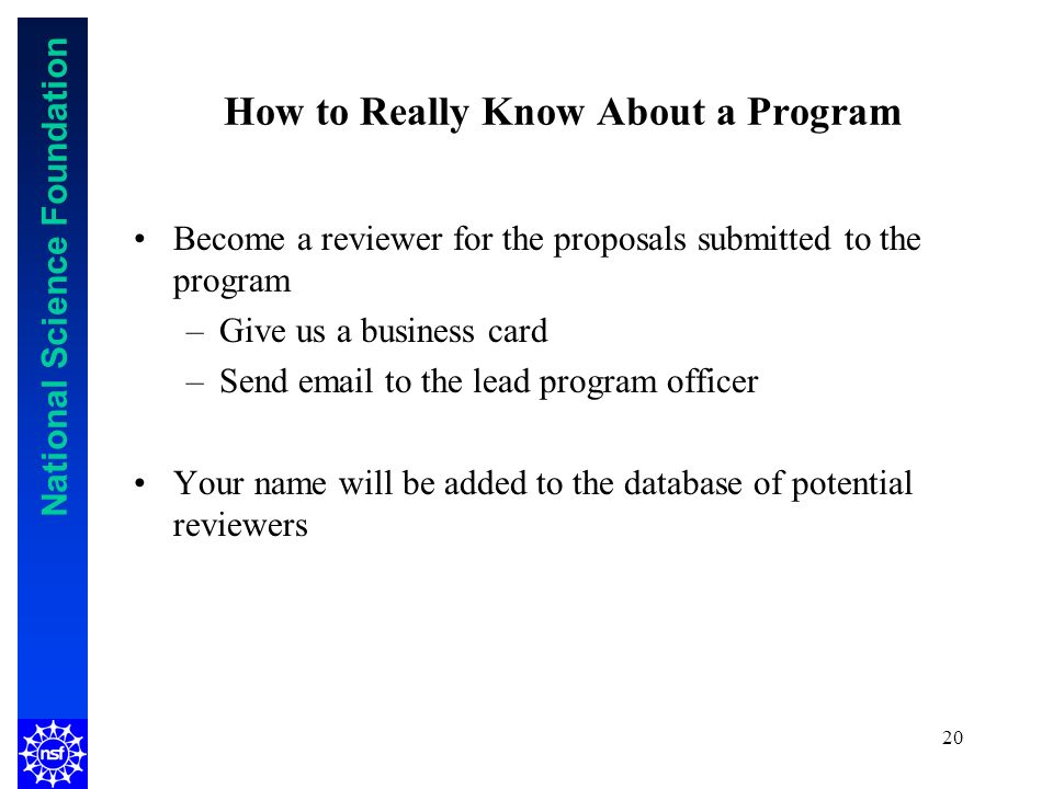 National Science Foundation 20 How to Really Know About a Program Become a reviewer for the proposals submitted to the program –Give us a business card –Send  to the lead program officer Your name will be added to the database of potential reviewers