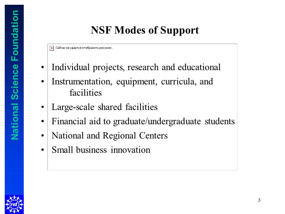 National Science Foundation 3 Individual projects, research and educational Instrumentation, equipment, curricula, and facilities Large-scale shared facilities Financial aid to graduate/undergraduate students National and Regional Centers Small business innovation NSF Modes of Support
