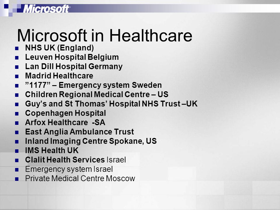 Microsoft in Healthcare NHS UK (England) Leuven Hospital Belgium Lan Dill Hospital Germany Madrid Healthcare 1177 – Emergency system Sweden Children Regional Medical Centre – US Guys and St Thomas Hospital NHS Trust –UK Copenhagen Hospital Arfox Healthcare -SA East Anglia Ambulance Trust Inland Imaging Centre Spokane, US IMS Health UK Clalit Health Services Israel Emergency system Israel Private Medical Centre Moscow