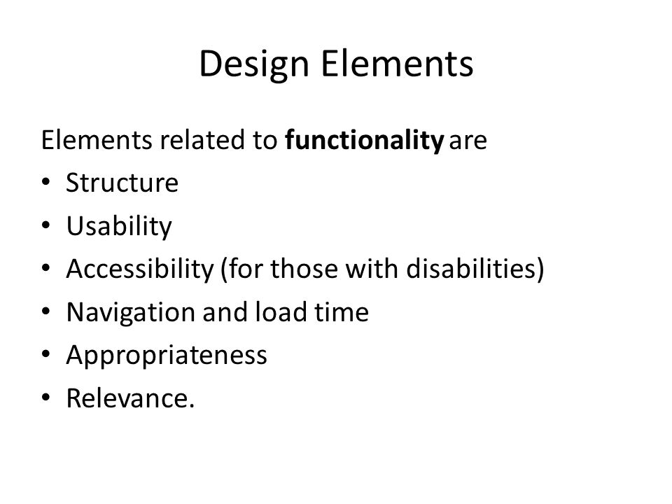 Design Elements Elements related to functionality are Structure Usability Accessibility (for those with disabilities) Navigation and load time Appropriateness Relevance.