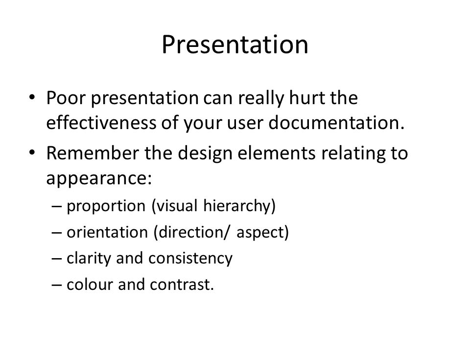 Presentation Poor presentation can really hurt the effectiveness of your user documentation.